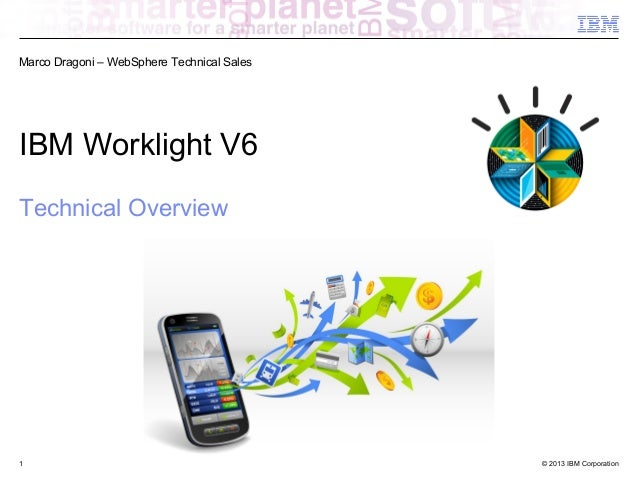 Marco Dragoni – WebSphere Technical Sales  IBM Worklight V6 Technical Overview  1  © 2013 IBM Corporation