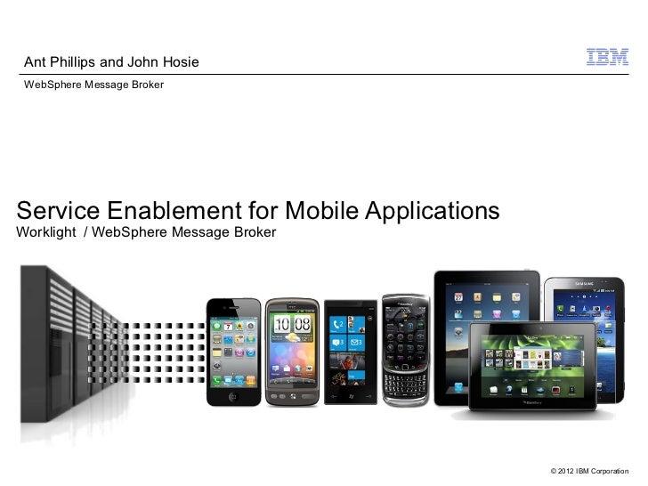 Ant Phillips and John Hosie WebSphere Message BrokerService Enablement for Mobile ApplicationsWorklight / WebSphere Messag...