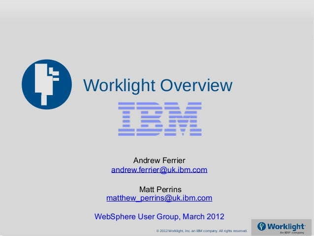 © 2012 Worklight, Inc. an IBM company. All rights reserved. Worklight Overview Andrew Ferrier andrew.ferrier@uk.ibm.com ma...