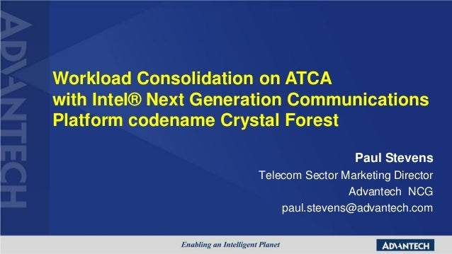 Workload Consolidation on ATCAwith Intel® Next Generation CommunicationsPlatform codename Crystal Forest                  ...