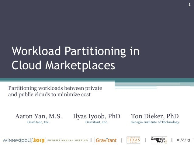 Workload Partitioning in Cloud Marketplaces Ilyas Iyoob, PhD Gravitant, Inc. Ton Dieker, PhD Georgia Institute of Technolo...