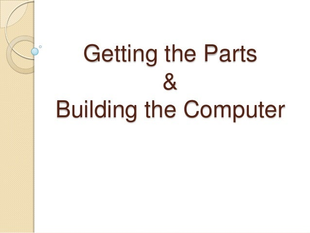 Getting the Parts           &Building the Computer