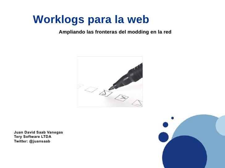 Worklogs para la web                     Ampliando las fronteras del modding en la red     Juan David Saab Vanegas Tery So...
