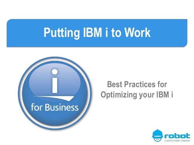 Putting IBM i to Work Best Practices for Optimizing your IBM i
