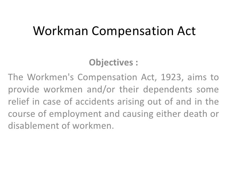 Workman Compensation Act<br />Objectives : <br />The Workmen's Compensation Act, 1923, aims to provide workmen and/or thei...