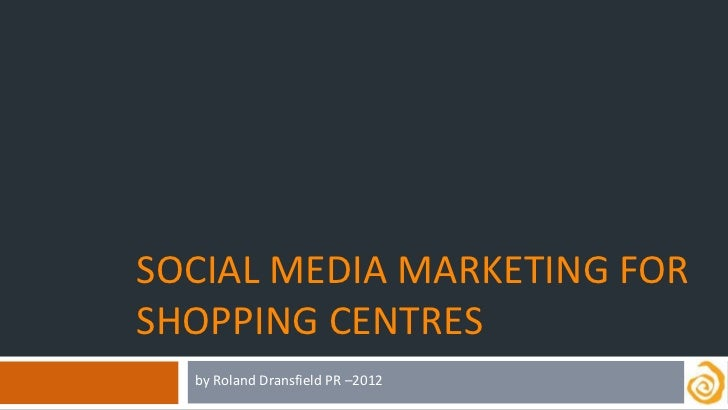 SOCIAL MEDIA MARKETING FORSHOPPING CENTRES  by Roland Dransfield PR –2012