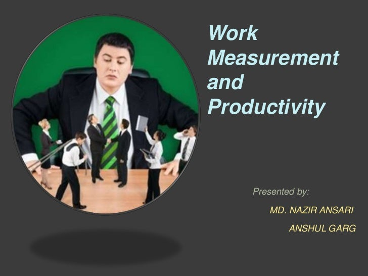 WorkMeasurementandProductivity    Presented by:        MD. NAZIR ANSARI            ANSHUL GARG