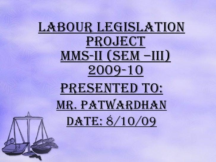 <ul><li>labour legislation PROJECT MMS-II (SEM –III) 2009-10 </li></ul><ul><li>presented TO: </li></ul><ul><li>Mr. Patward...