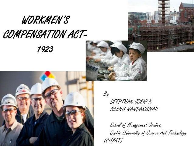 WORKMEN'S COMPENSATION ACT- 1923 By DEEPTHAK JOSHI K NEENU NANDAKUMAR School of Management Studies, Cochin University of S...