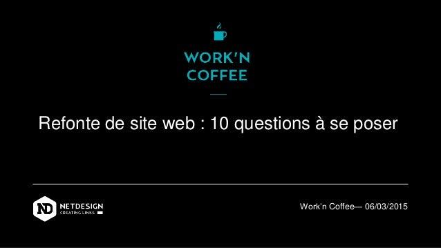 Refonte de site web : 10 questions à se poser Work'n Coffee— 06/03/2015