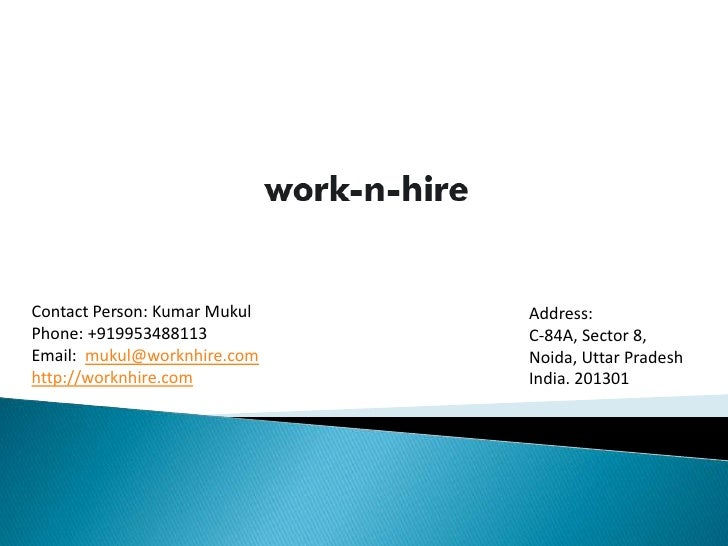 Contact Person: Kumar Mukul   Address:Phone: +919953488113          C-84A, Sector 8,Email: mukul@worknhire.com    Noida, U...