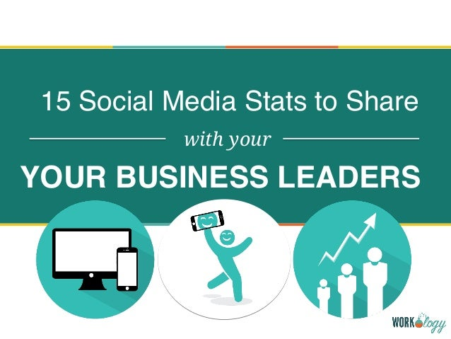 15 Social Media Stats to Share with your YOUR BUSINESS LEADERS
