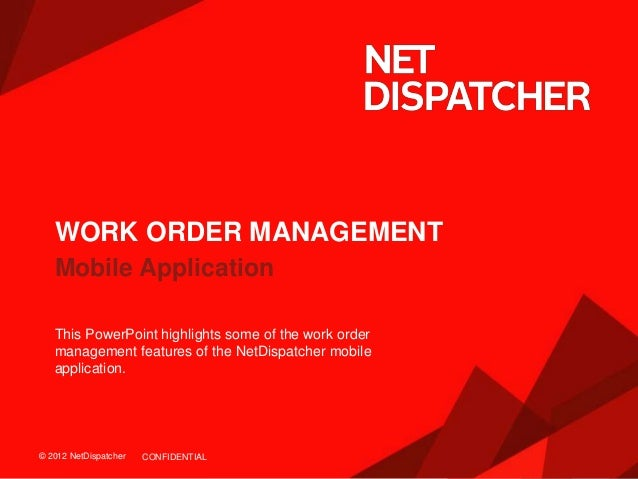 © 2012 NetDispatcher© 2012 NetDispatcher Mobile Application WORK ORDER MANAGEMENT This PowerPoint highlights some of the w...