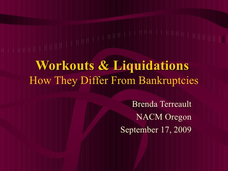 Workouts & Liquidations   How They Differ From Bankruptcies Brenda Terreault NACM Oregon September 17, 2009