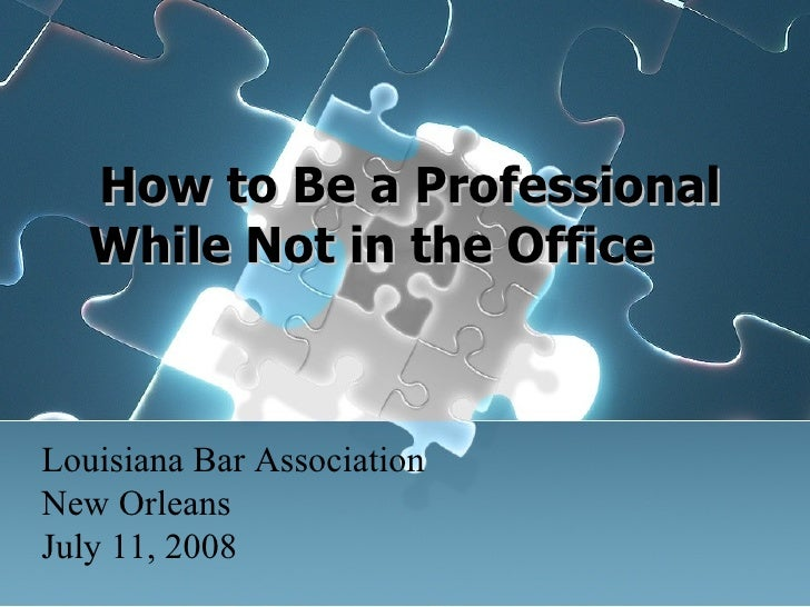 How to Be a Professional While Not in the Office Louisiana Bar Association New Orleans July 11, 2008