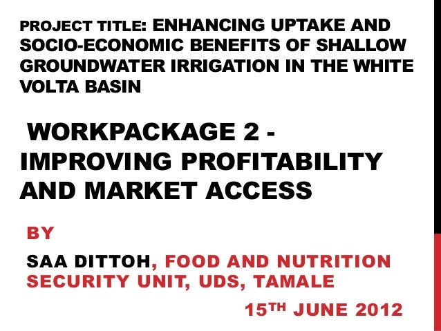 PROJECT TITLE: ENHANCING UPTAKE ANDSOCIO-ECONOMIC BENEFITS OF SHALLOWGROUNDWATER IRRIGATION IN THE WHITEVOLTA BASIN WORKPA...