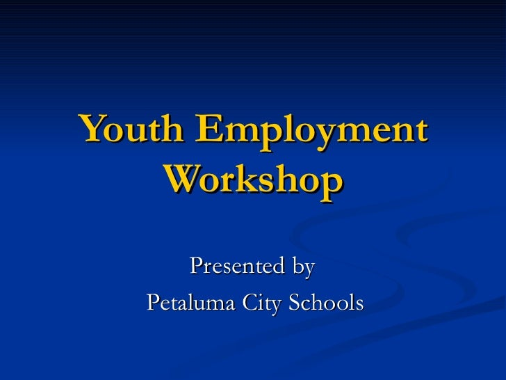 Youth Employment    Workshop       Presented by   Petaluma City Schools