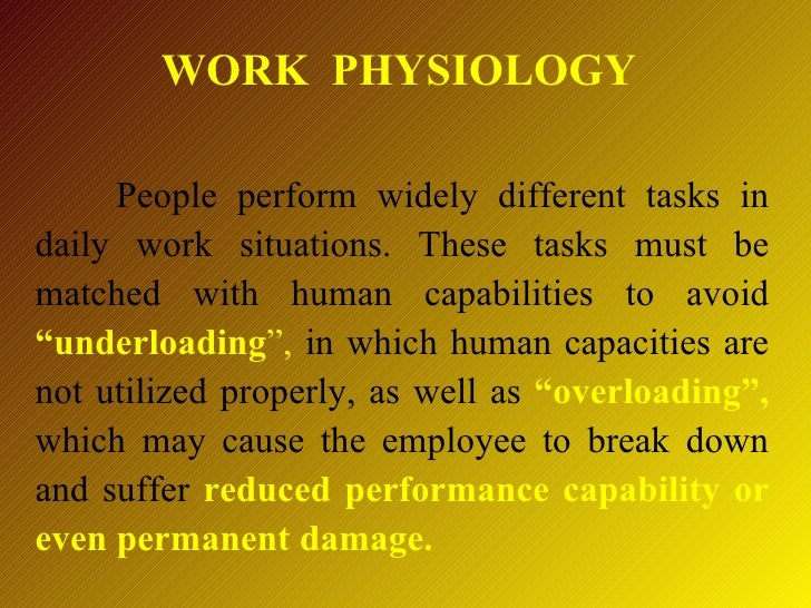 WORK PHYSIOLOGY     People perform widely different tasks indaily work situations. These tasks must bematched with human c...
