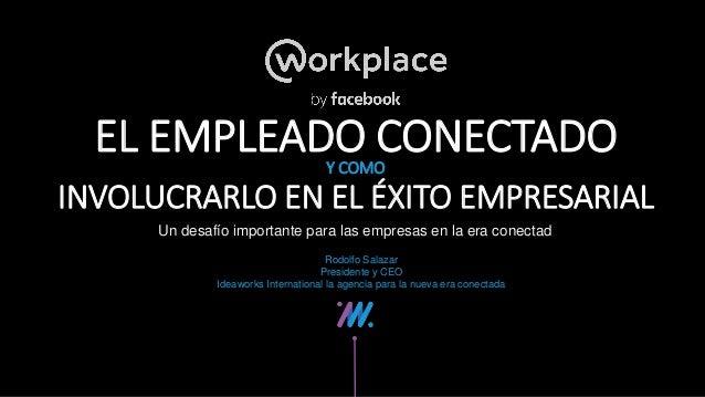 Un desafío importante para las empresas en la era conectad EL EMPLEADO CONECTADOY COMO Rodolfo Salazar Presidente y CEO Id...