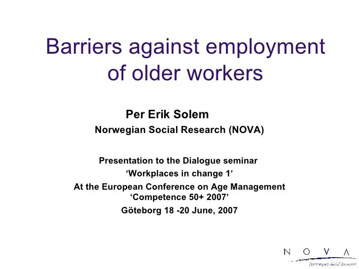 Barriers against employment of older workers Per Erik Solem  Norwegian Social Research (NOVA) Presentation to the Dialogue...