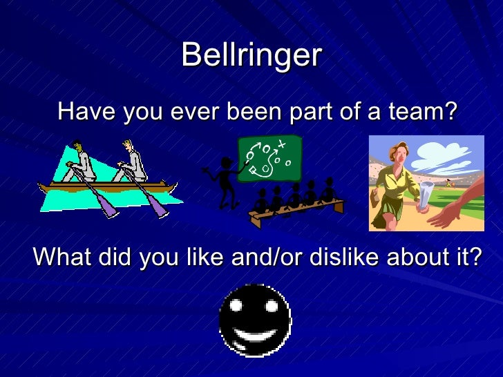 Bellringer Have you ever been part of a team? What did you like and/or dislike about it?