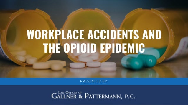 WORKPLACE ACCIDENTS AND THE OPIOID EPIDEMIC PRESENTED BY:
