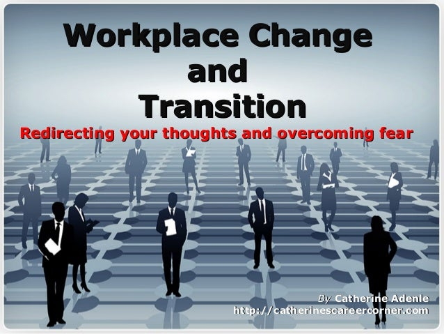 Workplace ChangeWorkplace Change andand TransitionTransition Redirecting your thoughts and overcoming fearRedirecting your...