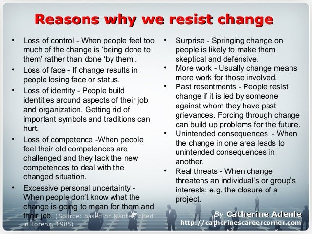 Reasons why we resist changeReasons why we resist change • Loss of control - When people feel too much of the change is 'b...
