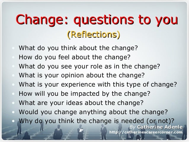 Change: questions to youChange: questions to you • What do you think about the change? • How do you feel about the change?...