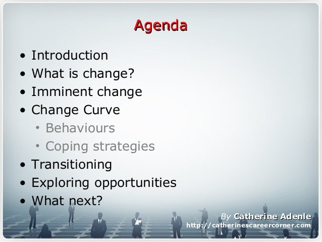 AgendaAgenda • Introduction • What is change? • Imminent change • Change Curve • Behaviours • Coping strategies • Transiti...