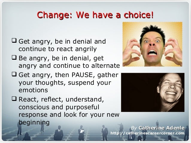 Change: We have a choice!Change: We have a choice!  Get angry, be in denial and continue to react angrily  Be angry, be ...