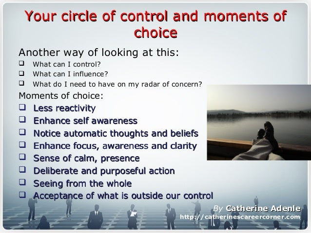 Your circle of control and moments ofYour circle of control and moments of choicechoice Another way of looking at this:  ...