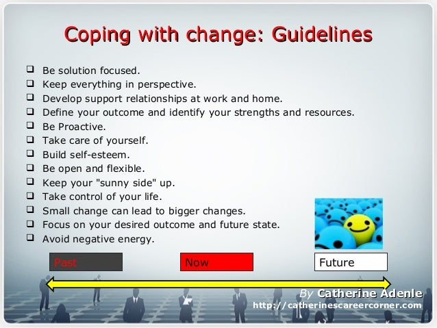 Coping with change: GuidelinesCoping with change: Guidelines  Be solution focused.  Keep everything in perspective.  De...