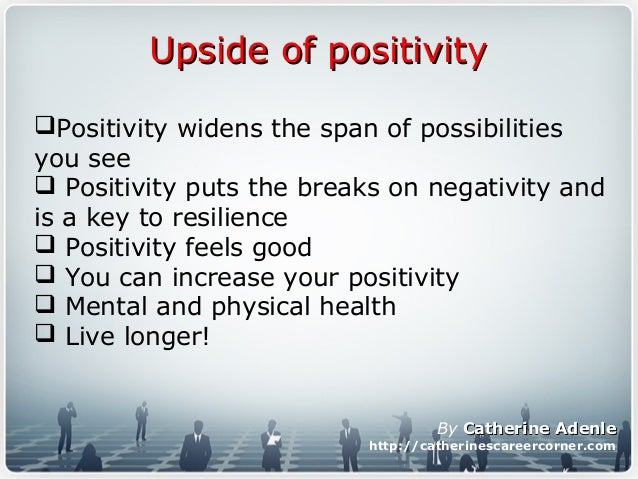 Upside of positivityUpside of positivity Positivity widens the span of possibilities you see  Positivity puts the breaks...