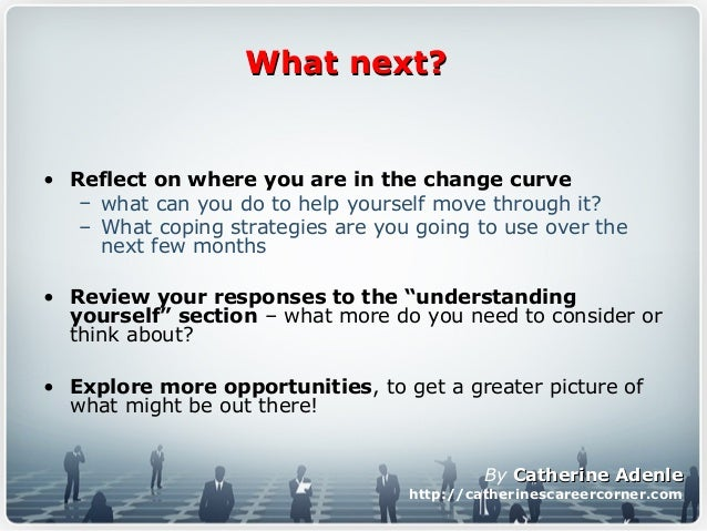 What next?What next? • Reflect on where you are in the change curve – what can you do to help yourself move through it? – ...