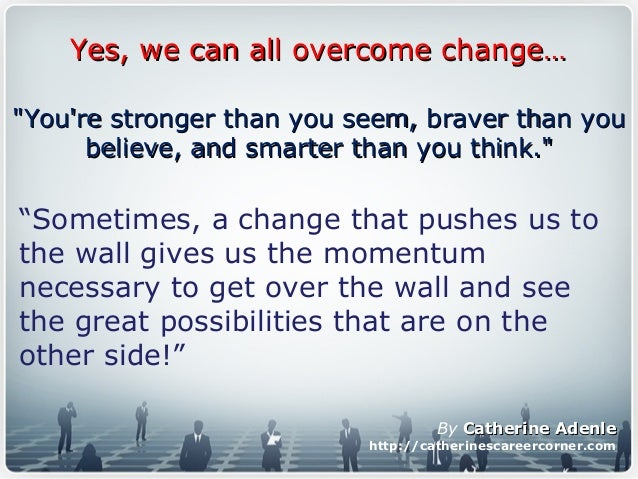 """Yes, we can all overcome change…Yes, we can all overcome change… """"Sometimes, a change that pushes us to the wall gives us ..."""