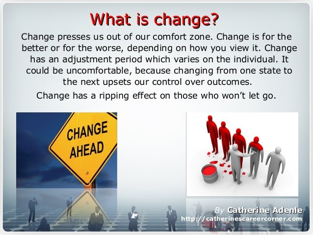 Change presses us out of our comfort zone. Change is for the better or for the worse, depending on how you view it. Change...