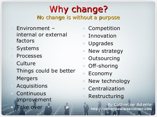 Why change?Why change? No change is without a purposeNo change is without a purpose • Environment – internal or external f...