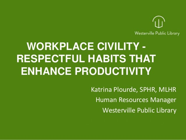WORKPLACE CIVILITY - RESPECTFUL HABITS THAT ENHANCE PRODUCTIVITY Katrina Plourde, SPHR, MLHR Human Resources Manager Weste...