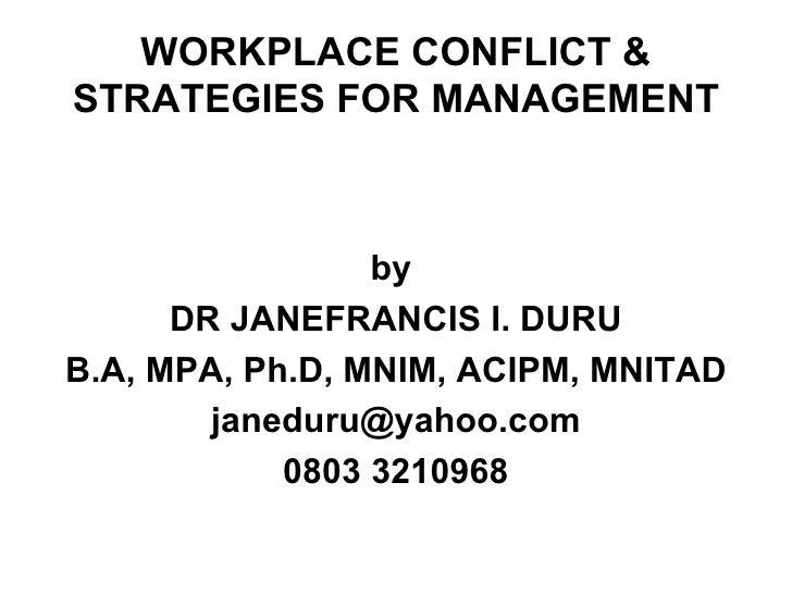 WORKPLACE CONFLICT & STRATEGIES FOR MANAGEMENT <ul><li>by  </li></ul><ul><li>DR JANEFRANCIS I. DURU </li></ul><ul><li>B.A,...