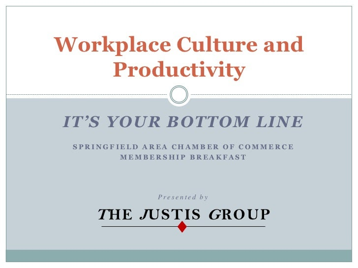 Workplace Culture and    ProductivityIT'S YOUR BOTTOM LINE SPRINGFIELD AREA CHAMBER OF COMMERCE         MEMBERSHIP BREAKFA...