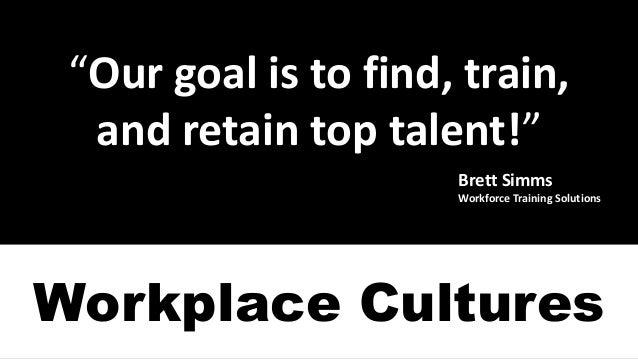 """Ourgoalistofind,train, andretaintoptalent!"" BrettSimms WorkforceTrainingSolutions Workplace Cultures"