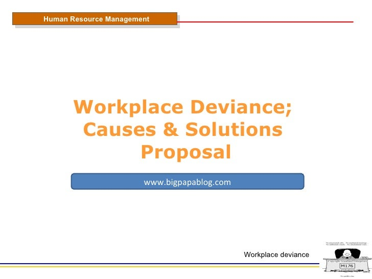 Workplace Deviance;  Causes & Solutions  Proposal Human Resource Management Workplace deviance www.bigpapablog.com