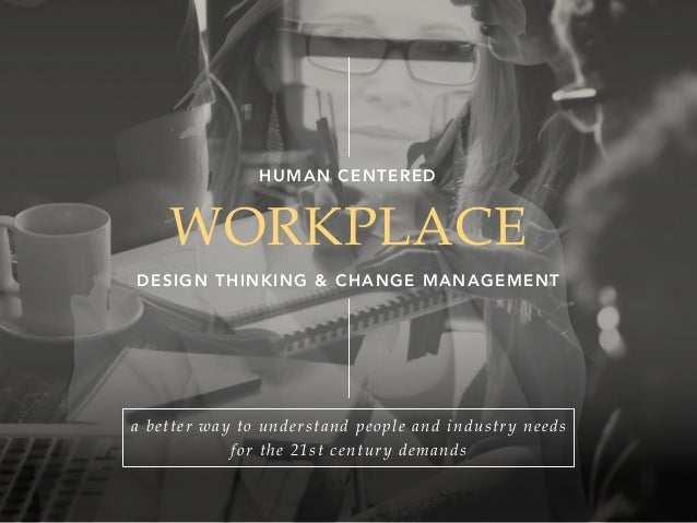 WORKPLACE DESIGN THINKING & CHANGE MANAGEMENT HUMAN CENTERED a better way to understand people and industry needs for the ...