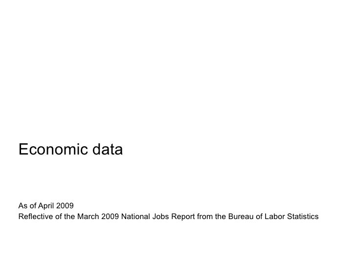 Economic data <ul><li>As of April 2009  </li></ul><ul><li>Reflective of the March 2009 National Jobs Report from the Burea...