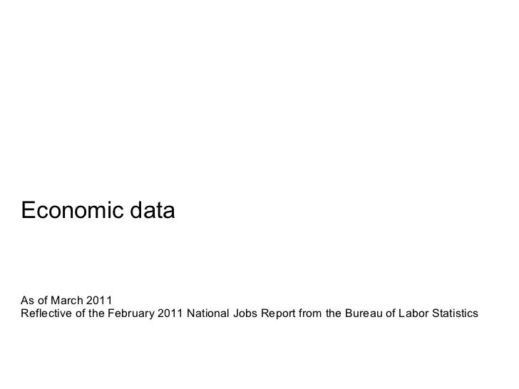 Economic data As of March 2011 Reflective of the February 2011 National Jobs Report from the Bureau of Labor Statistics