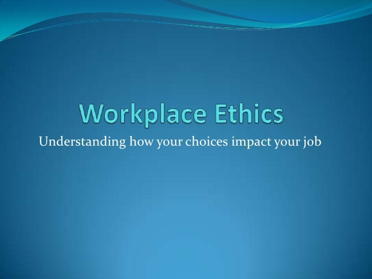 Workplace Ethics<br />Understanding how your choices impact your job<br />