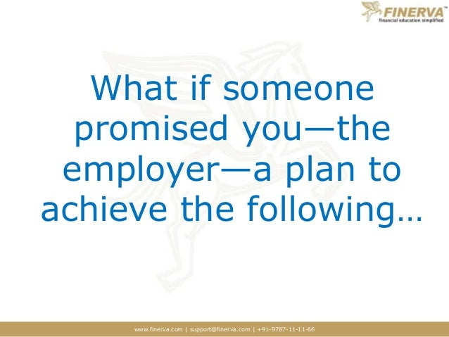 www.finerva.com | support@finerva.com | +91-9787-11-11-66 What if someone promised you—the employer—a plan to achieve the ...