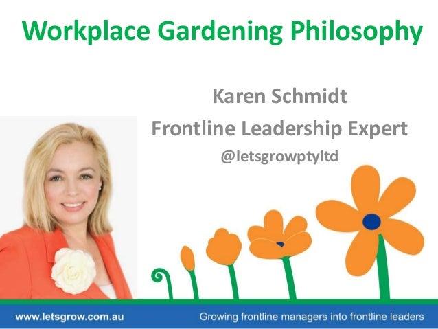 Workplace Gardening Philosophy Karen Schmidt Frontline Leadership Expert @letsgrowptyltd