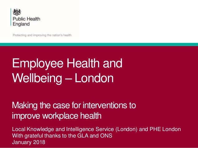 Employee Health and Wellbeing – London Making the case for interventions to improve workplace health Local Knowledge and I...